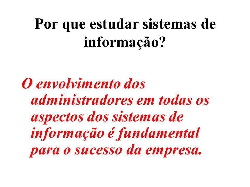 Por que estudar sistemas de informação? O envolvimento dos administradores em todas os aspectos dos sistemas de informação é fundamental para o sucess