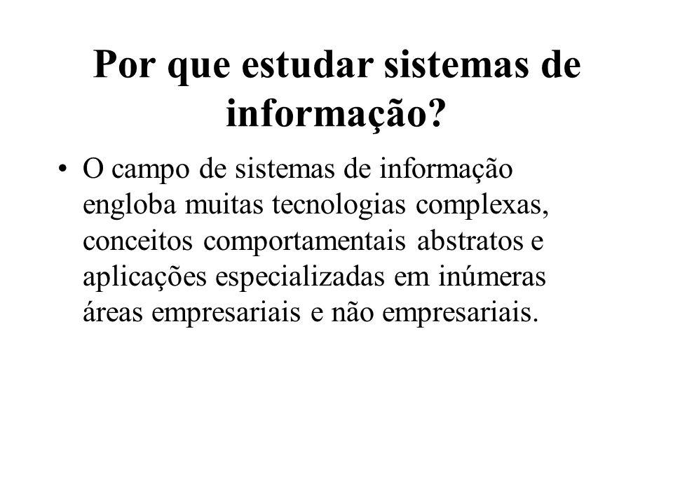 Por que estudar sistemas de informação? O campo de sistemas de informação engloba muitas tecnologias complexas, conceitos comportamentais abstratos e