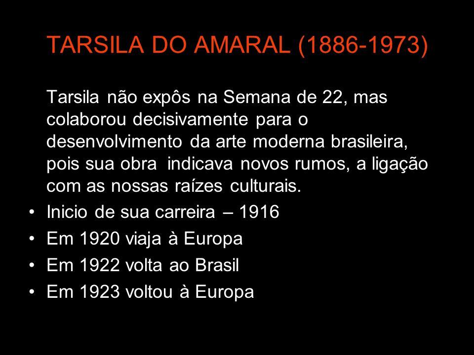 TARSILA DO AMARAL (1886-1973) Tarsila não expôs na Semana de 22, mas colaborou decisivamente para o desenvolvimento da arte moderna brasileira, pois s
