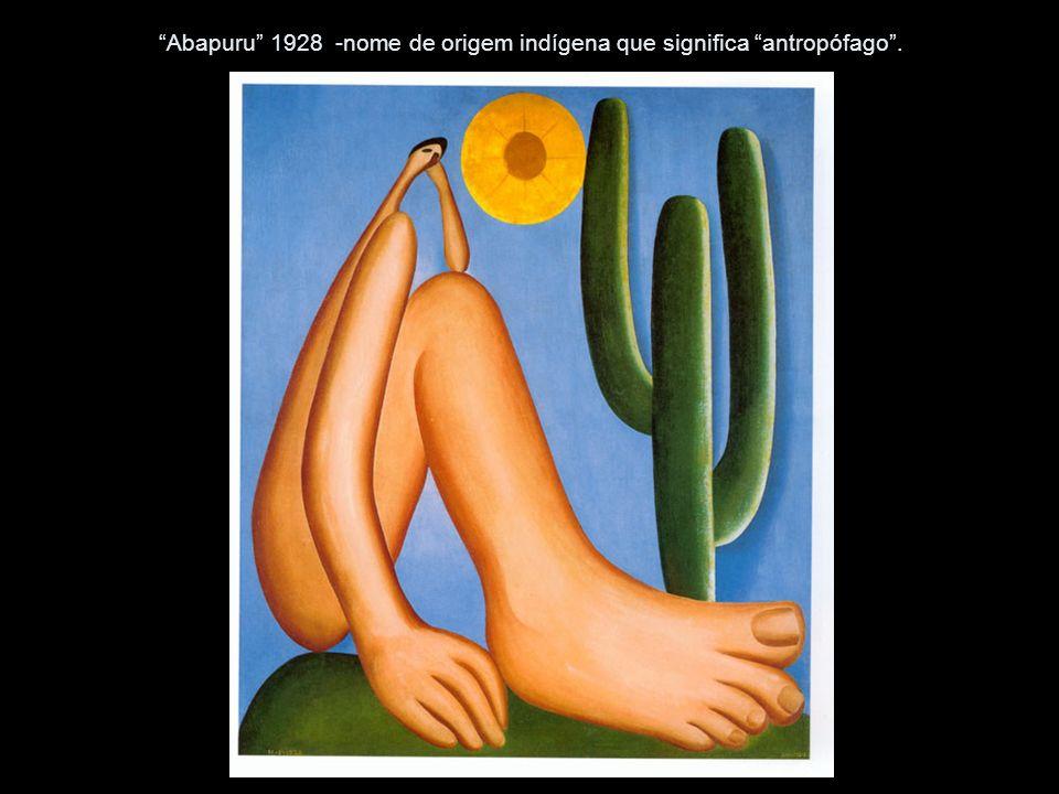 Abapuru 1928 -nome de origem indígena que significa antropófago.