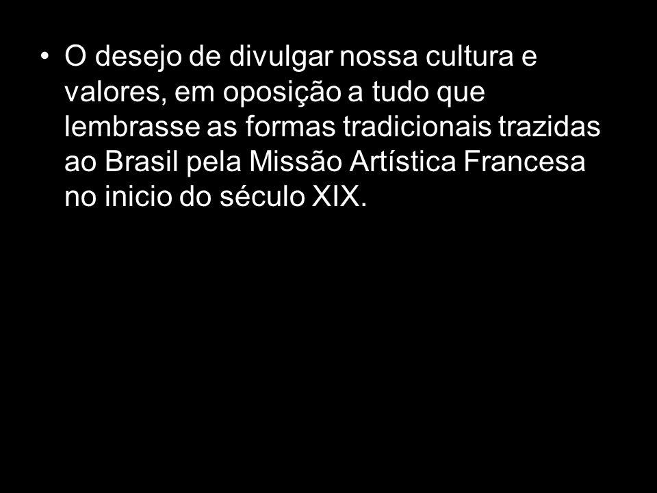 O desejo de divulgar nossa cultura e valores, em oposição a tudo que lembrasse as formas tradicionais trazidas ao Brasil pela Missão Artística Frances