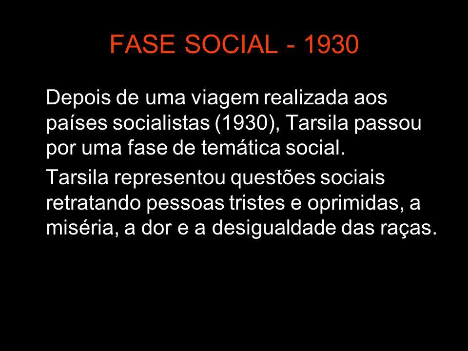 FASE SOCIAL - 1930 Depois de uma viagem realizada aos países socialistas (1930), Tarsila passou por uma fase de temática social. Tarsila representou q