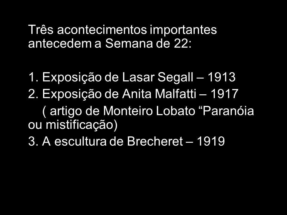 Três acontecimentos importantes antecedem a Semana de 22: 1. Exposição de Lasar Segall – 1913 2. Exposição de Anita Malfatti – 1917 ( artigo de Montei