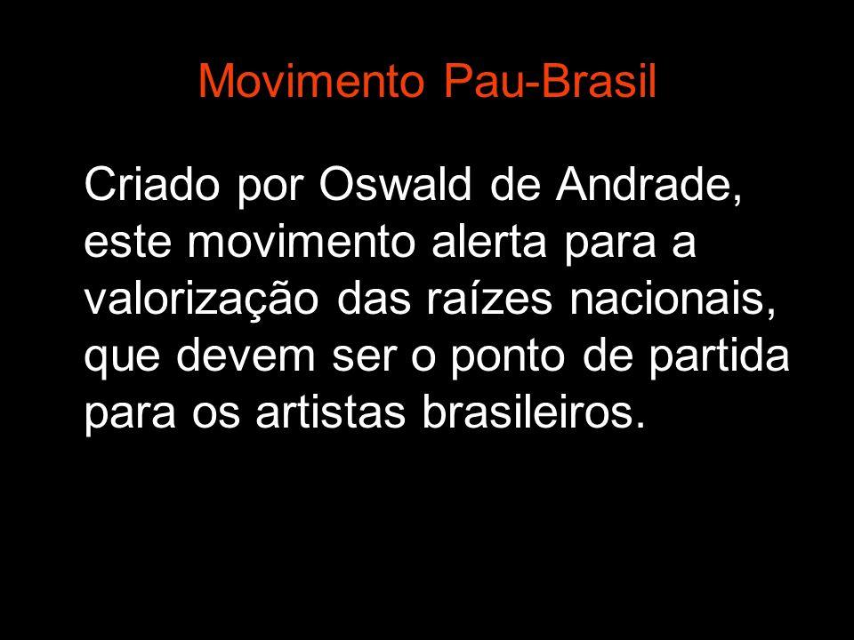 Movimento Pau-Brasil Criado por Oswald de Andrade, este movimento alerta para a valorização das raízes nacionais, que devem ser o ponto de partida par