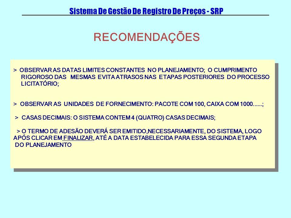Sistema De Gestão De Registro De Preços - SRP > OBSERVAR AS DATAS LIMITES CONSTANTES NO PLANEJAMENTO; O CUMPRIMENTO RIGOROSO DAS MESMAS EVITA ATRASOS NAS ETAPAS POSTERIORES DO PROCESSO LICITATÓRIO; > OBSERVAR AS UNIDADES DE FORNECIMENTO: PACOTE COM 100, CAIXA COM 1000......; > CASAS DECIMAIS: O SISTEMA CONTEM 4 (QUATRO) CASAS DECIMAIS; > O TERMO DE ADESÃO DEVERÁ SER EMITIDO,NECESSARIAMENTE, DO SISTEMA, LOGO APÓS CLICAR EM FINALIZAR, ATÉ A DATA ESTABELECIDA PARA ESSA SEGUNDA ETAPA DO PLANEJAMENTO > OBSERVAR AS DATAS LIMITES CONSTANTES NO PLANEJAMENTO; O CUMPRIMENTO RIGOROSO DAS MESMAS EVITA ATRASOS NAS ETAPAS POSTERIORES DO PROCESSO LICITATÓRIO; > OBSERVAR AS UNIDADES DE FORNECIMENTO: PACOTE COM 100, CAIXA COM 1000......; > CASAS DECIMAIS: O SISTEMA CONTEM 4 (QUATRO) CASAS DECIMAIS; > O TERMO DE ADESÃO DEVERÁ SER EMITIDO,NECESSARIAMENTE, DO SISTEMA, LOGO APÓS CLICAR EM FINALIZAR, ATÉ A DATA ESTABELECIDA PARA ESSA SEGUNDA ETAPA DO PLANEJAMENTO RECOMENDAÇÕES
