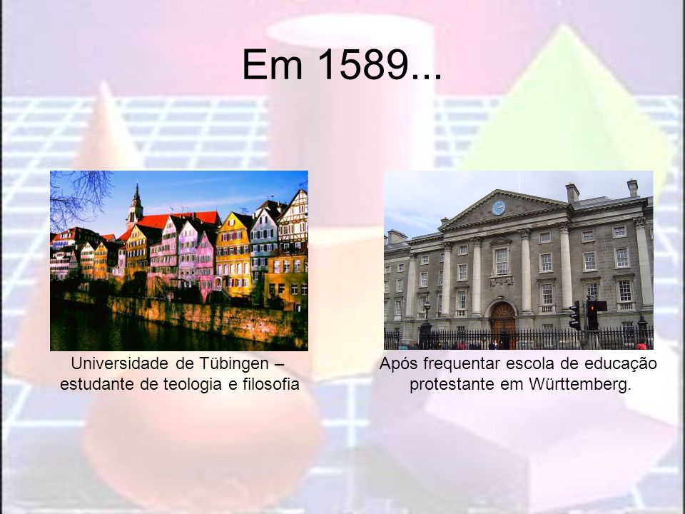 Em 1589... Universidade de Tübingen – estudante de teologia e filosofia Após frequentar escola de educação protestante em Württemberg.