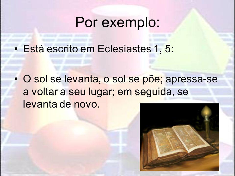 Por exemplo: Está escrito em Eclesiastes 1, 5: O sol se levanta, o sol se põe; apressa-se a voltar a seu lugar; em seguida, se levanta de novo.