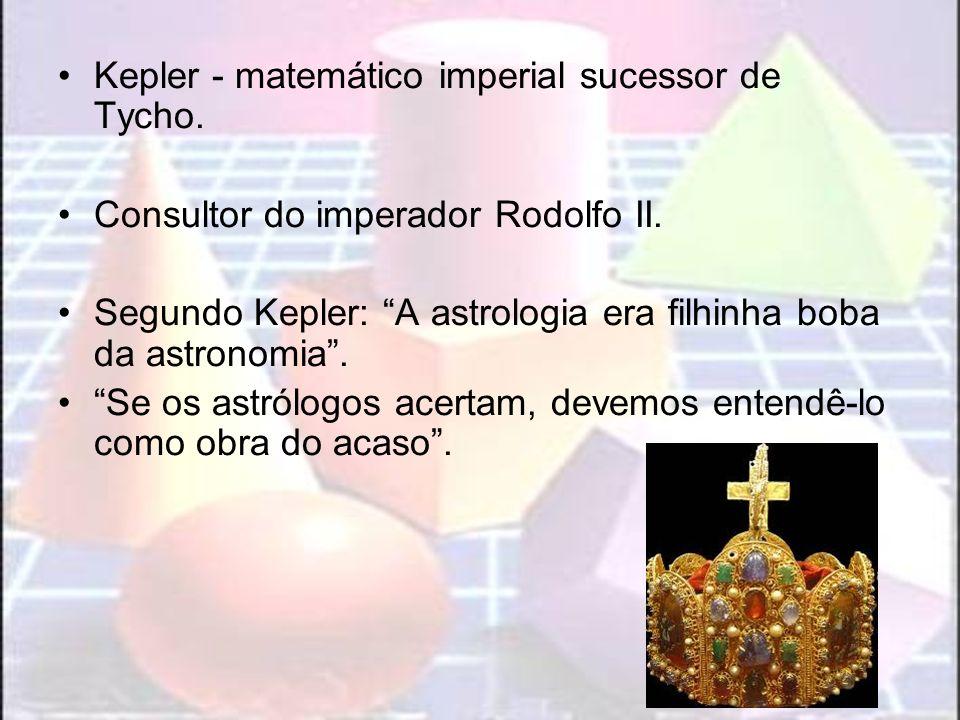 Kepler - matemático imperial sucessor de Tycho. Consultor do imperador Rodolfo II. Segundo Kepler: A astrologia era filhinha boba da astronomia. Se os