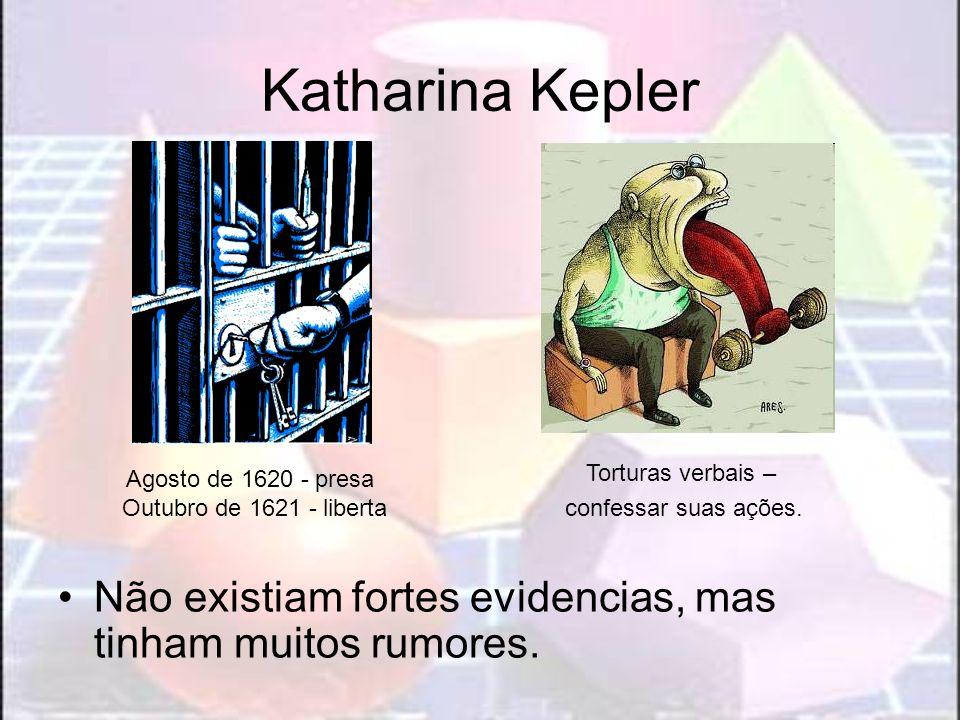 Katharina Kepler Não existiam fortes evidencias, mas tinham muitos rumores. Agosto de 1620 - presa Outubro de 1621 - liberta Torturas verbais – confes