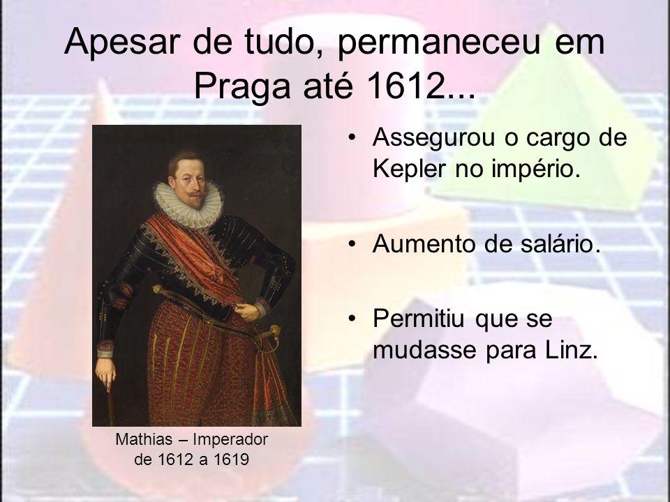 Apesar de tudo, permaneceu em Praga até 1612... Assegurou o cargo de Kepler no império. Aumento de salário. Permitiu que se mudasse para Linz. Mathias