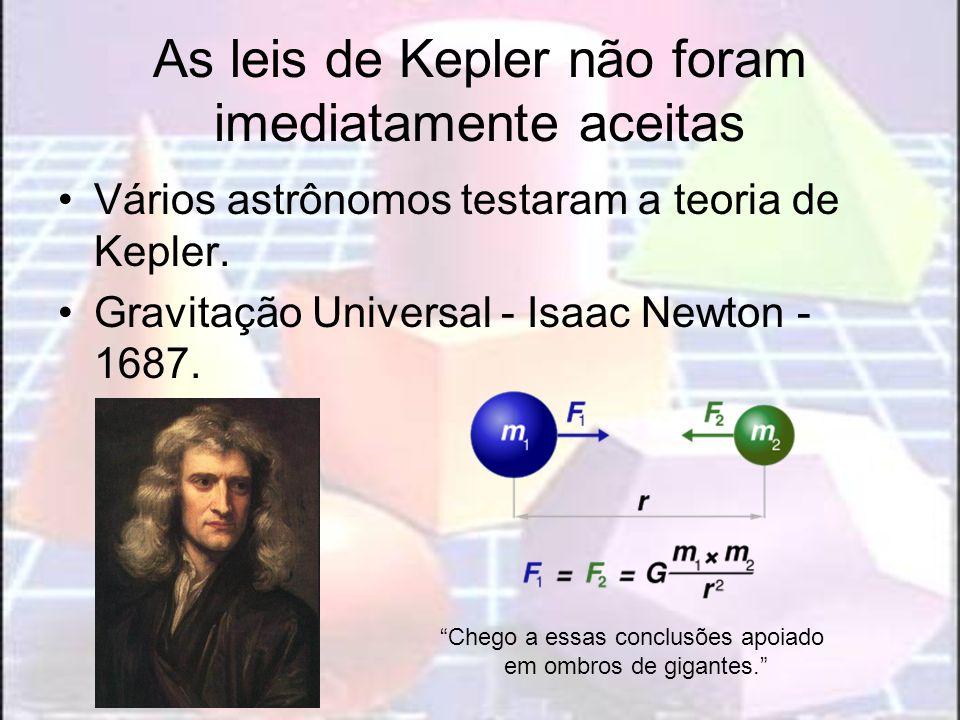 As leis de Kepler não foram imediatamente aceitas Vários astrônomos testaram a teoria de Kepler. Gravitação Universal - Isaac Newton - 1687. Chego a e