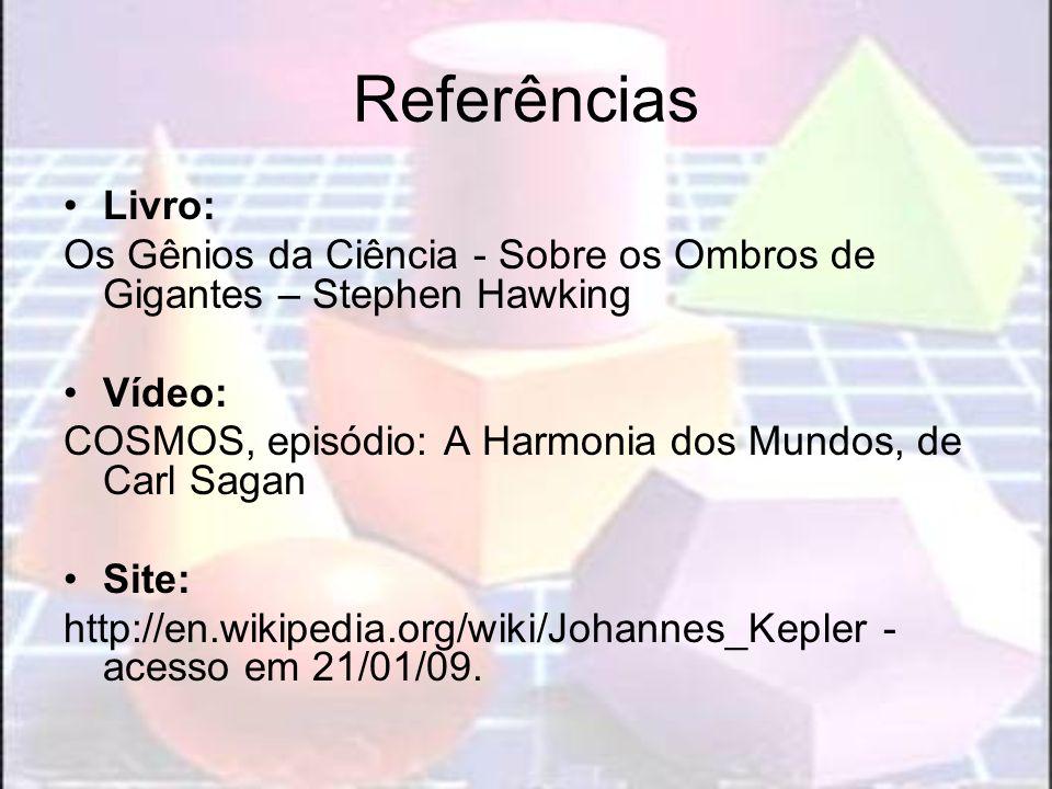 Referências Livro: Os Gênios da Ciência - Sobre os Ombros de Gigantes – Stephen Hawking Vídeo: COSMOS, episódio: A Harmonia dos Mundos, de Carl Sagan