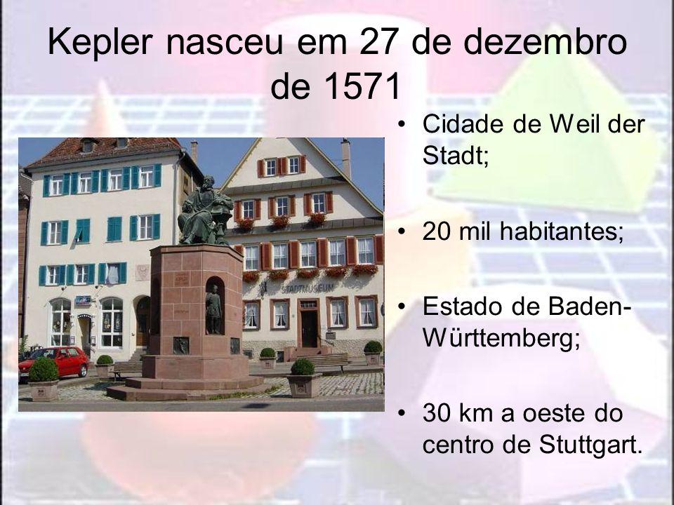 Kepler nasceu em 27 de dezembro de 1571 Cidade de Weil der Stadt; 20 mil habitantes; Estado de Baden- Württemberg; 30 km a oeste do centro de Stuttgar