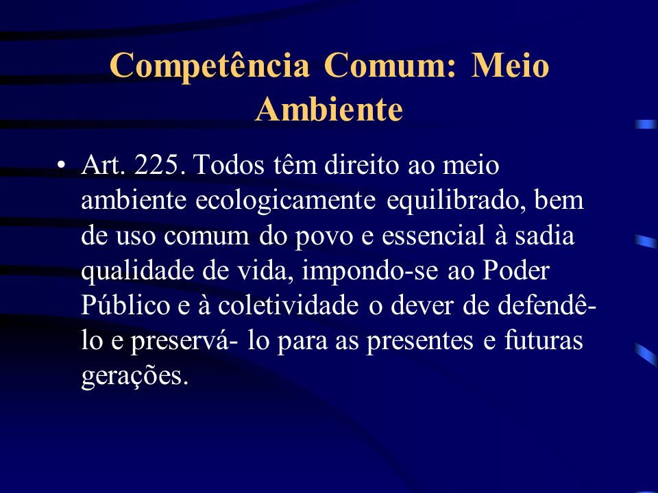 Competência Comum: Meio Ambiente Art. 225. Todos têm direito ao meio ambiente ecologicamente equilibrado, bem de uso comum do povo e essencial à sadia