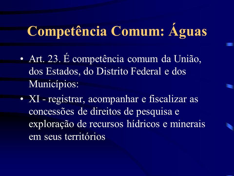 Competência Comum: Águas Art. 23. É competência comum da União, dos Estados, do Distrito Federal e dos Municípios: XI - registrar, acompanhar e fiscal