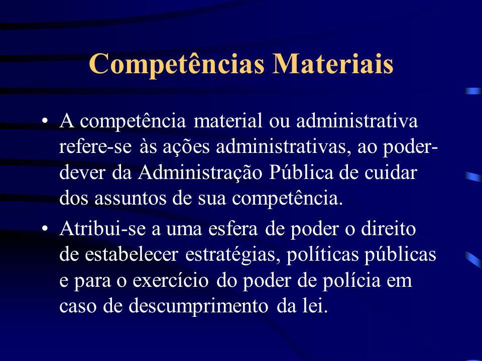 Competências Materiais A competência material ou administrativa refere-se às ações administrativas, ao poder- dever da Administração Pública de cuidar