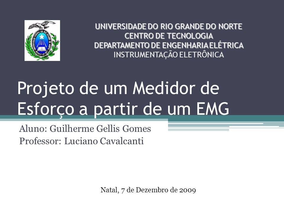 Projeto de um Medidor de Esforço a partir de um EMG Aluno: Guilherme Gellis Gomes Professor: Luciano Cavalcanti UNIVERSIDADE DO RIO GRANDE DO NORTE CE