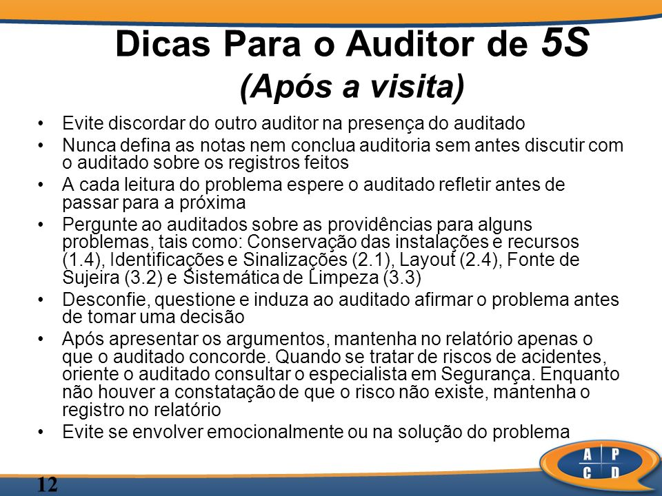 12 Dicas Para o Auditor de 5S (Após a visita) Evite discordar do outro auditor na presença do auditado Nunca defina as notas nem conclua auditoria sem