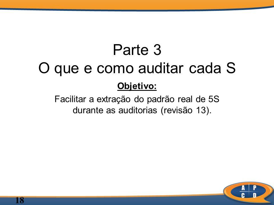 18 Parte 3 O que e como auditar cada S Objetivo: Facilitar a extração do padrão real de 5S durante as auditorias (revisão 13).