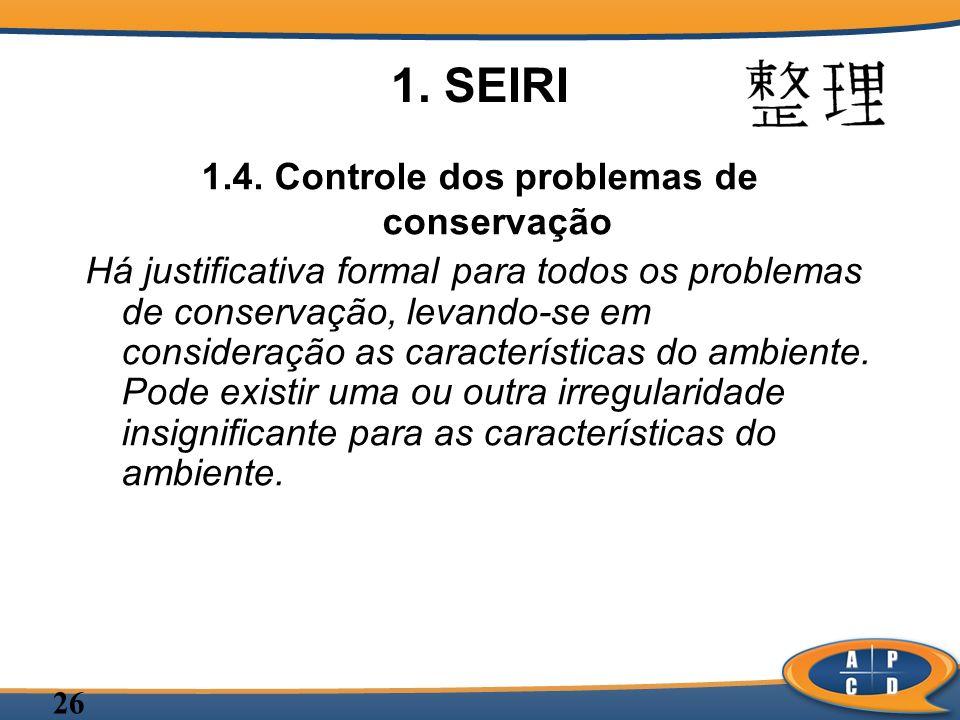 26 1. SEIRI 1.4. Controle dos problemas de conservação Há justificativa formal para todos os problemas de conservação, levando-se em consideração as c