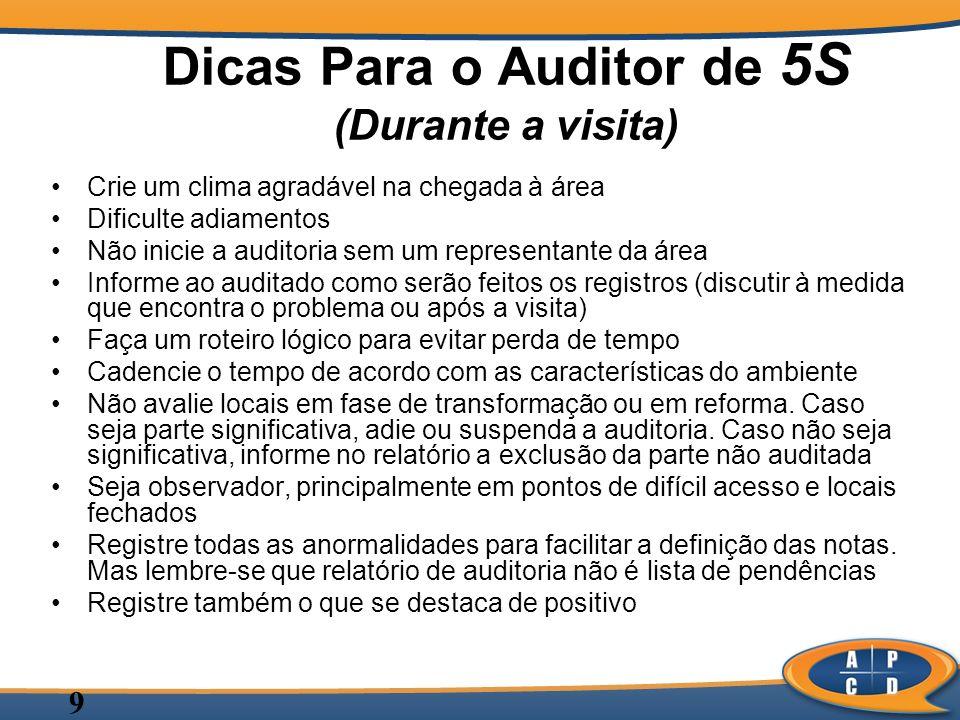 9 Dicas Para o Auditor de 5S (Durante a visita) Crie um clima agradável na chegada à área Dificulte adiamentos Não inicie a auditoria sem um represent