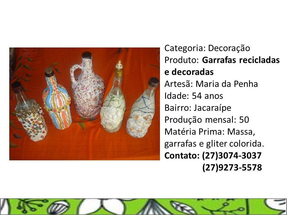 Categoria: Decoração Produto: Garrafas recicladas e decoradas Artesã: Maria da Penha Idade: 54 anos Bairro: Jacaraípe Produção mensal: 50 Matéria Prim