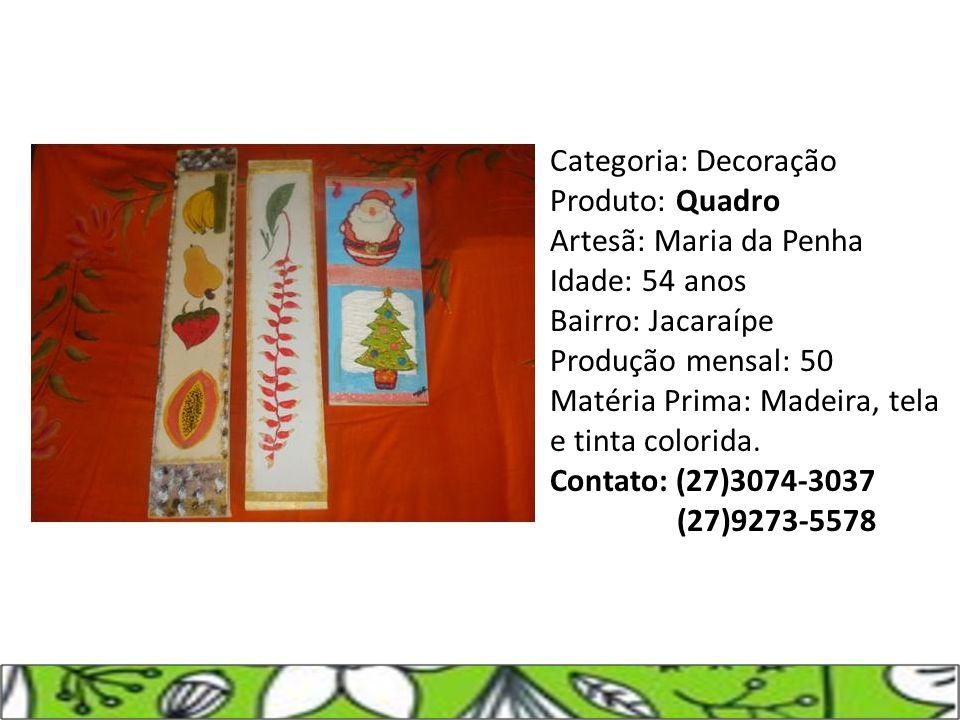 Categoria: Decoração Produto: Quadro Artesã: Maria da Penha Idade: 54 anos Bairro: Jacaraípe Produção mensal: 50 Matéria Prima: Madeira, tela e tinta