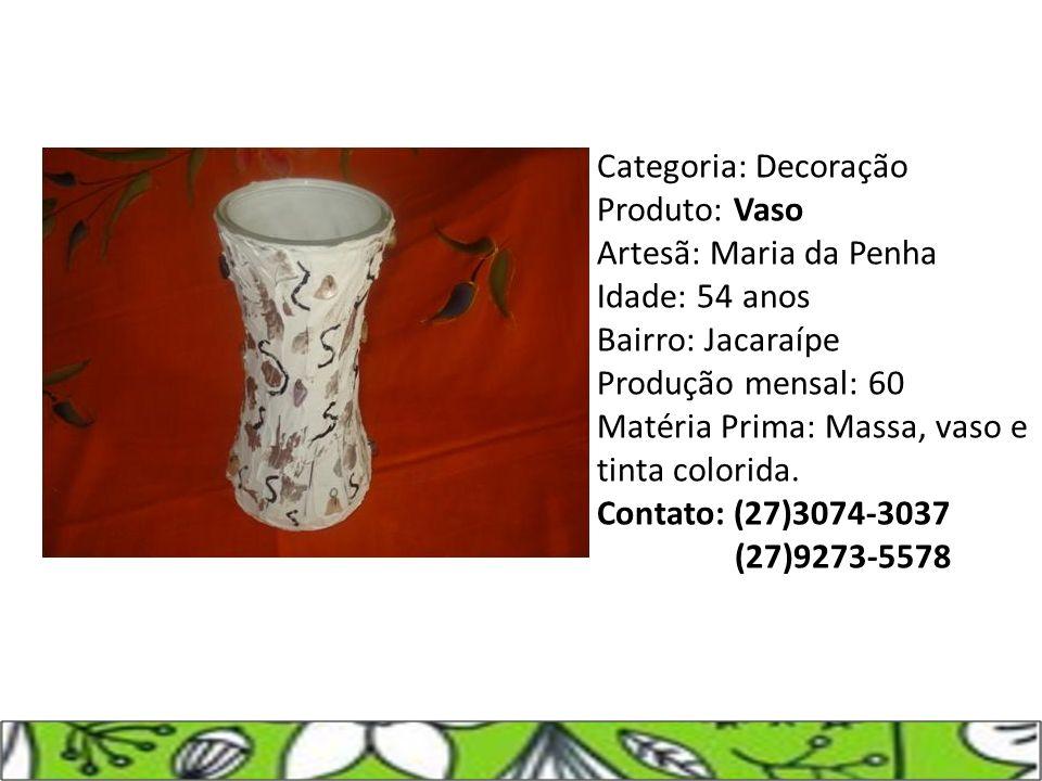 Categoria: Decoração Produto: Vaso Artesã: Maria da Penha Idade: 54 anos Bairro: Jacaraípe Produção mensal: 60 Matéria Prima: Massa, vaso e tinta colo