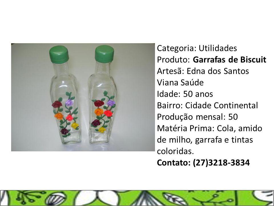 Categoria: Utilidades Produto: Garrafas de Biscuit Artesã: Edna dos Santos Viana Saúde Idade: 50 anos Bairro: Cidade Continental Produção mensal: 50 M