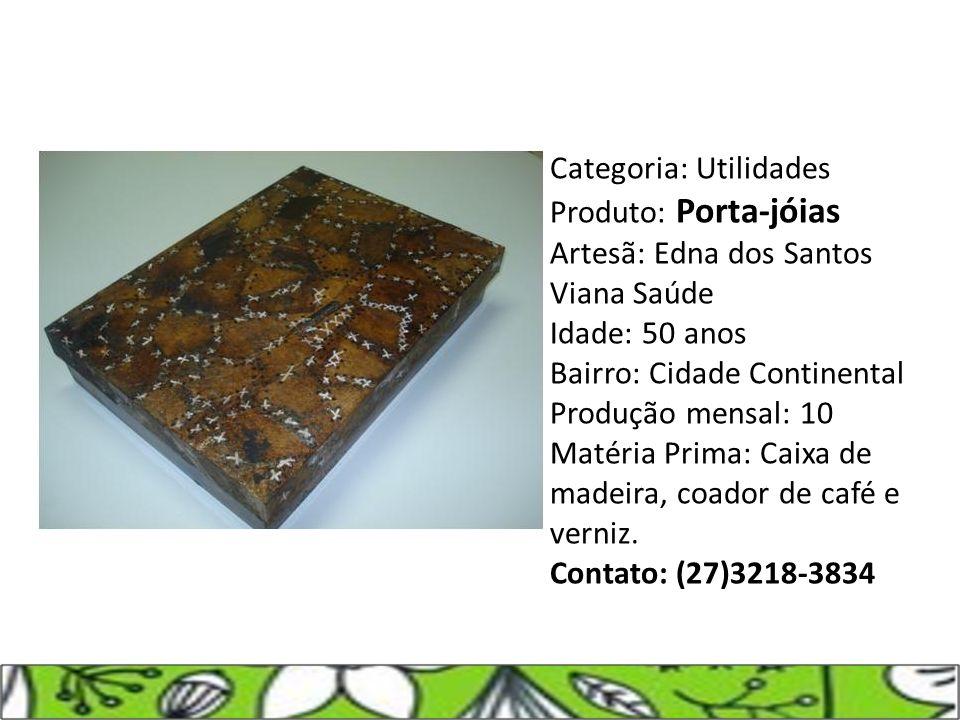 Categoria: Utilidades Produto: Porta-jóias Artesã: Edna dos Santos Viana Saúde Idade: 50 anos Bairro: Cidade Continental Produção mensal: 10 Matéria P