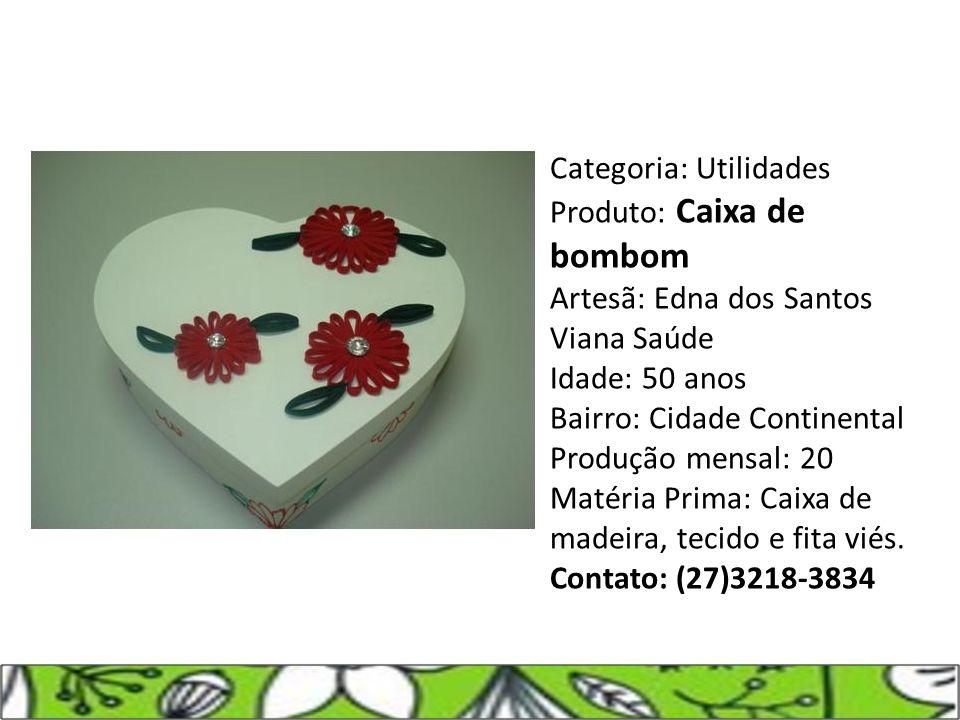 Categoria: Utilidades Produto: Caixa de bombom Artesã: Edna dos Santos Viana Saúde Idade: 50 anos Bairro: Cidade Continental Produção mensal: 20 Matér