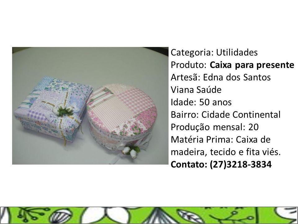 Categoria: Utilidades Produto: Caixa para presente Artesã: Edna dos Santos Viana Saúde Idade: 50 anos Bairro: Cidade Continental Produção mensal: 20 M