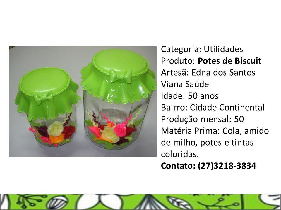Categoria: Utilidades Produto: Potes de Biscuit Artesã: Edna dos Santos Viana Saúde Idade: 50 anos Bairro: Cidade Continental Produção mensal: 50 Maté