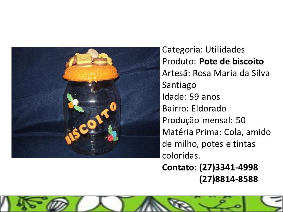 Categoria: Utilidades Produto: Pote de biscoito Artesã: Rosa Maria da Silva Santiago Idade: 59 anos Bairro: Eldorado Produção mensal: 50 Matéria Prima