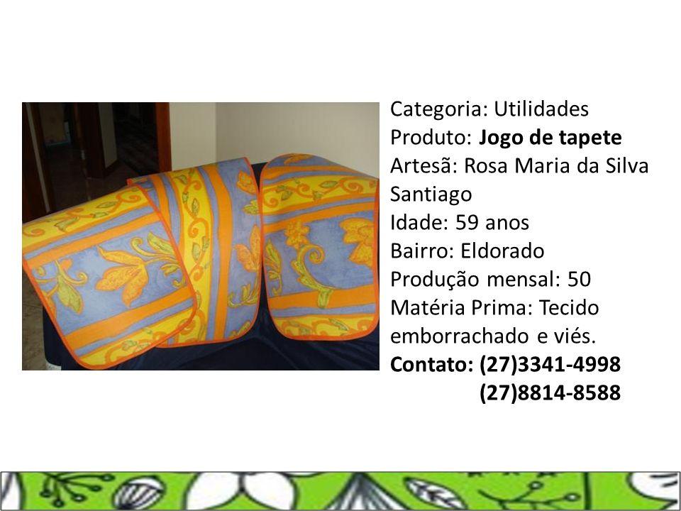 Categoria: Utilidades Produto: Jogo de tapete Artesã: Rosa Maria da Silva Santiago Idade: 59 anos Bairro: Eldorado Produção mensal: 50 Matéria Prima: