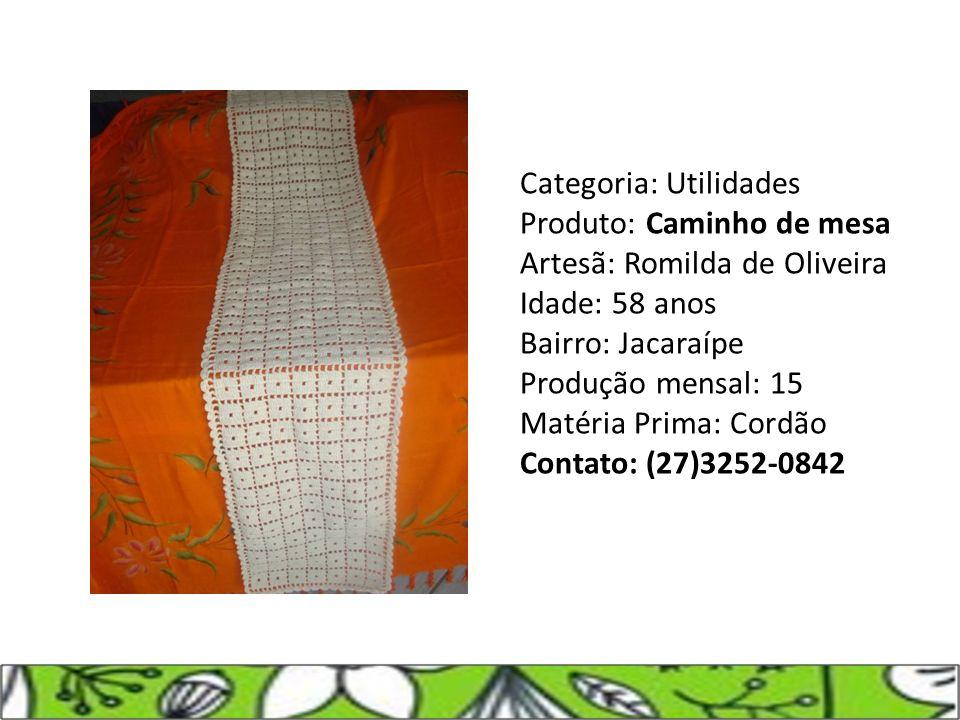 Categoria: Utilidades Produto: Caminho de mesa Artesã: Romilda de Oliveira Idade: 58 anos Bairro: Jacaraípe Produção mensal: 15 Matéria Prima: Cordão