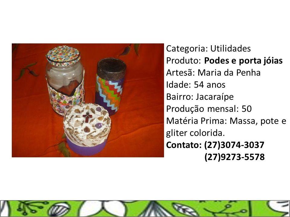 Categoria: Utilidades Produto: Podes e porta jóias Artesã: Maria da Penha Idade: 54 anos Bairro: Jacaraípe Produção mensal: 50 Matéria Prima: Massa, p