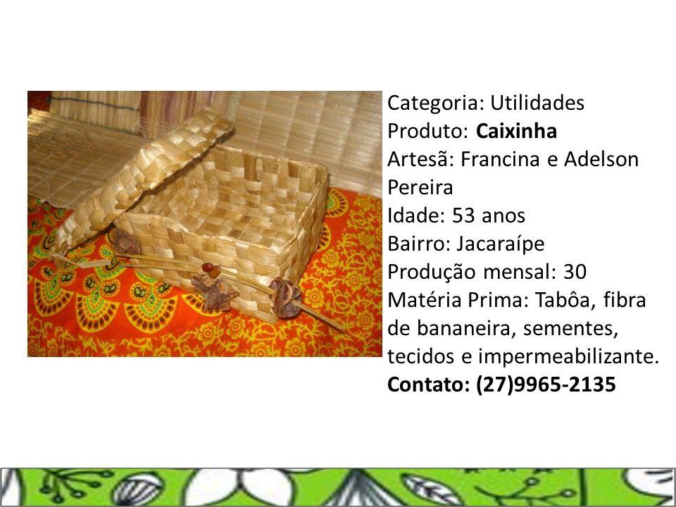 Categoria: Utilidades Produto: Caixinha Artesã: Francina e Adelson Pereira Idade: 53 anos Bairro: Jacaraípe Produção mensal: 30 Matéria Prima: Tabôa,