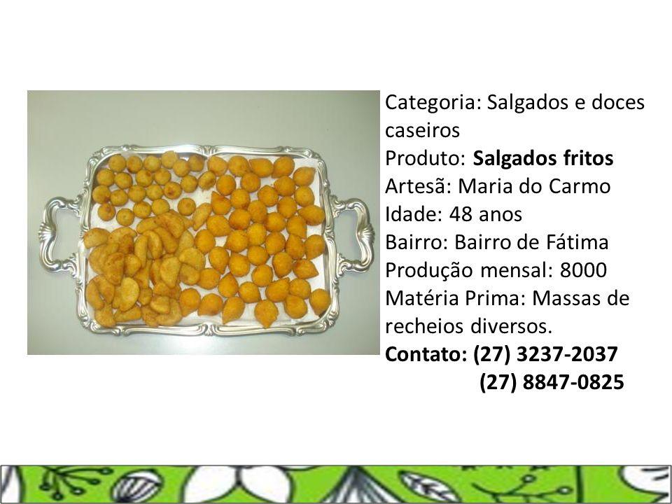 Categoria: Salgados e doces caseiros Produto: Salgados fritos Artesã: Maria do Carmo Idade: 48 anos Bairro: Bairro de Fátima Produção mensal: 8000 Mat