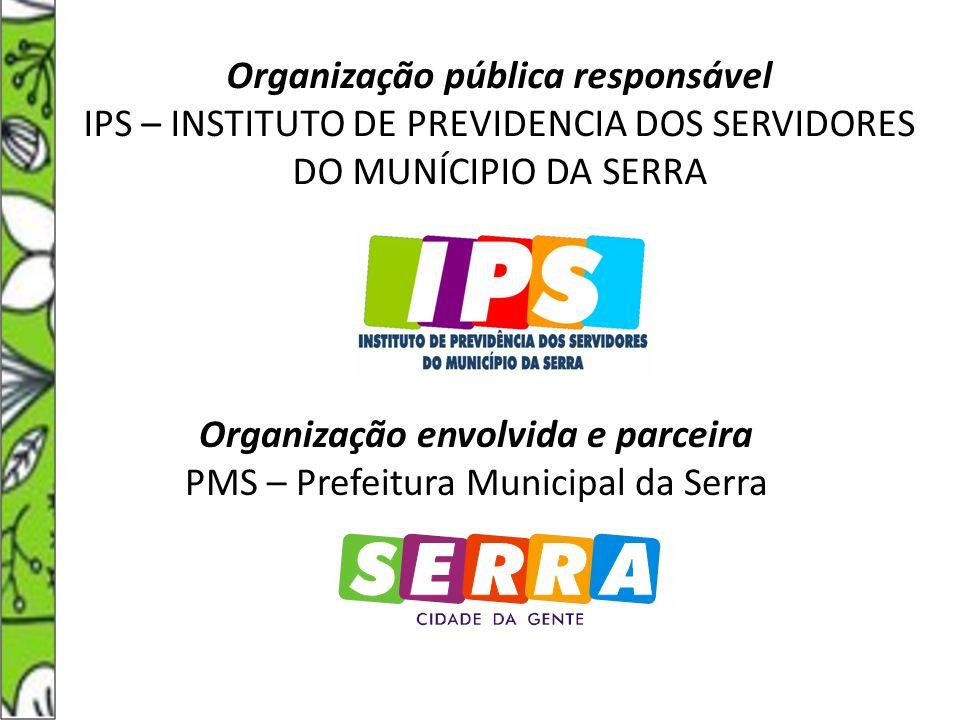 Organização pública responsável IPS – INSTITUTO DE PREVIDENCIA DOS SERVIDORES DO MUNÍCIPIO DA SERRA Organização envolvida e parceira PMS – Prefeitura