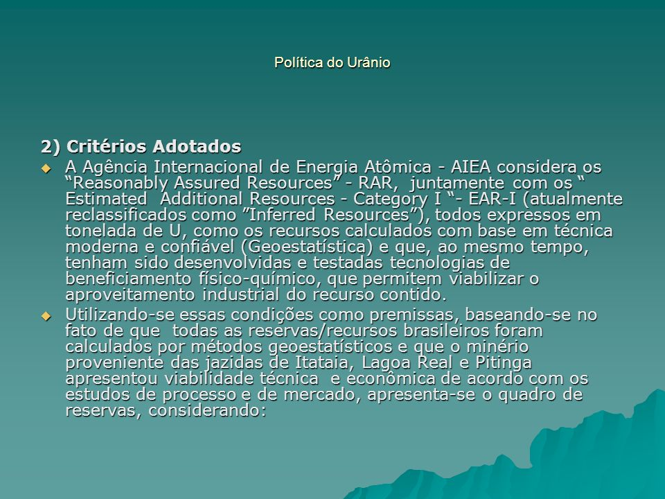 Política do Urânio 2) Critérios Adotados A Agência Internacional de Energia Atômica - AIEA considera os Reasonably Assured Resources - RAR, juntamente