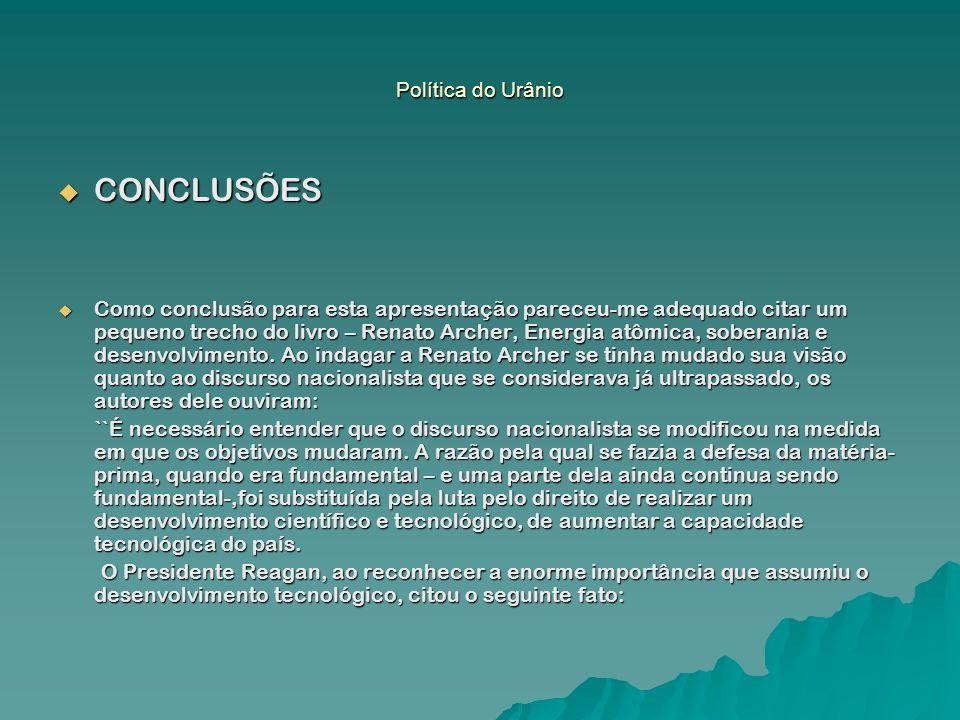 Política do Urânio CONCLUSÕES CONCLUSÕES Como conclusão para esta apresentação pareceu-me adequado citar um pequeno trecho do livro – Renato Archer, E