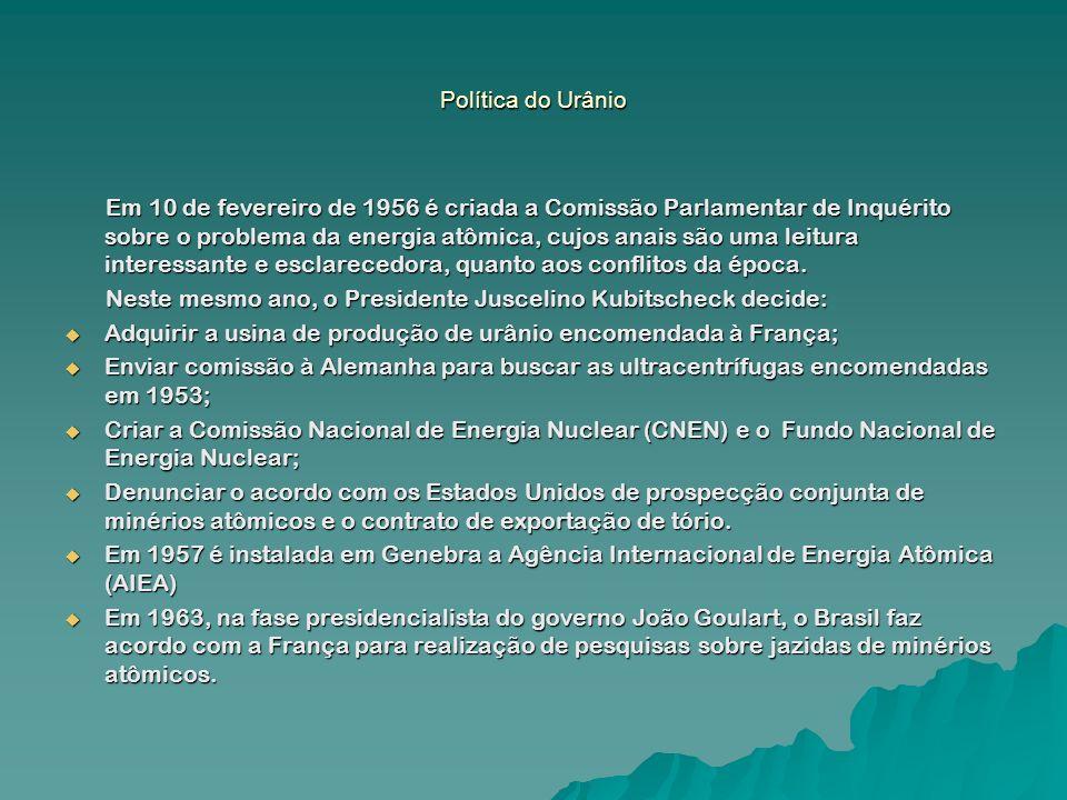Política do Urânio Em 10 de fevereiro de 1956 é criada a Comissão Parlamentar de Inquérito sobre o problema da energia atômica, cujos anais são uma le