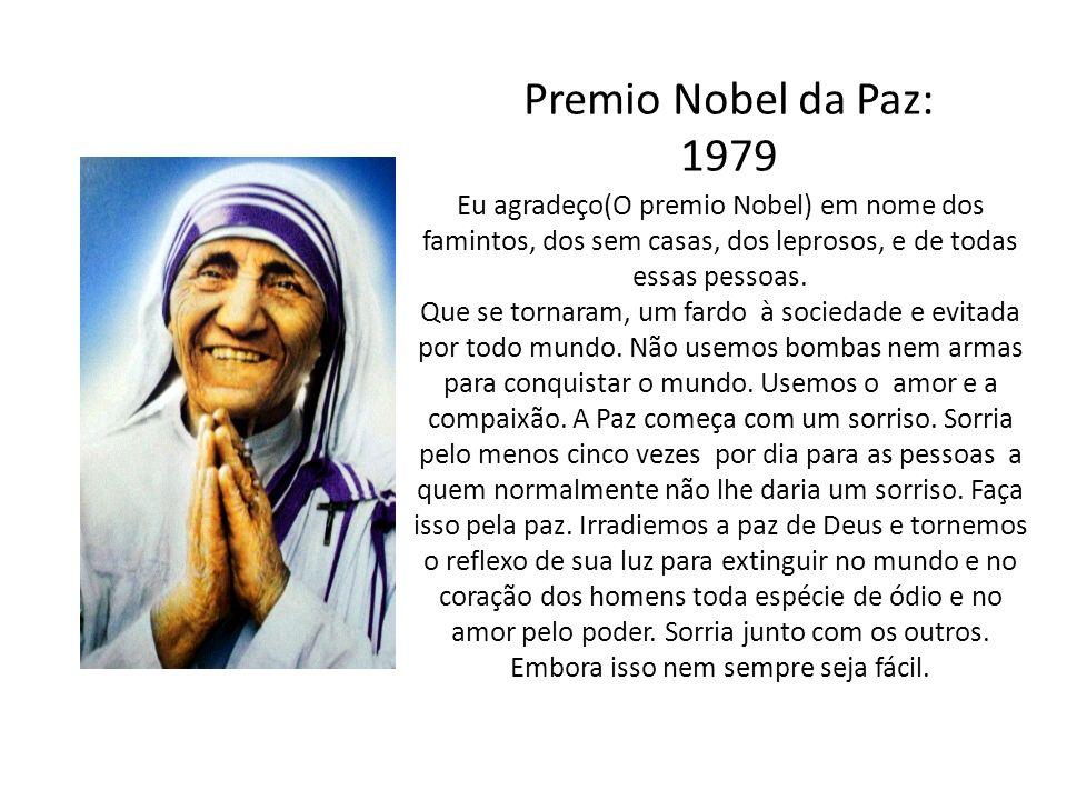 Premio Nobel da Paz: 1979 Eu agradeço(O premio Nobel) em nome dos famintos, dos sem casas, dos leprosos, e de todas essas pessoas. Que se tornaram, um