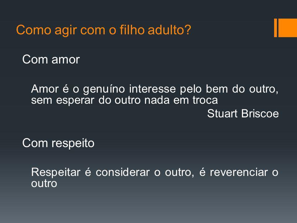 Como agir com o filho adulto? Com amor Amor é o genuíno interesse pelo bem do outro, sem esperar do outro nada em troca Stuart Briscoe Com respeito Re