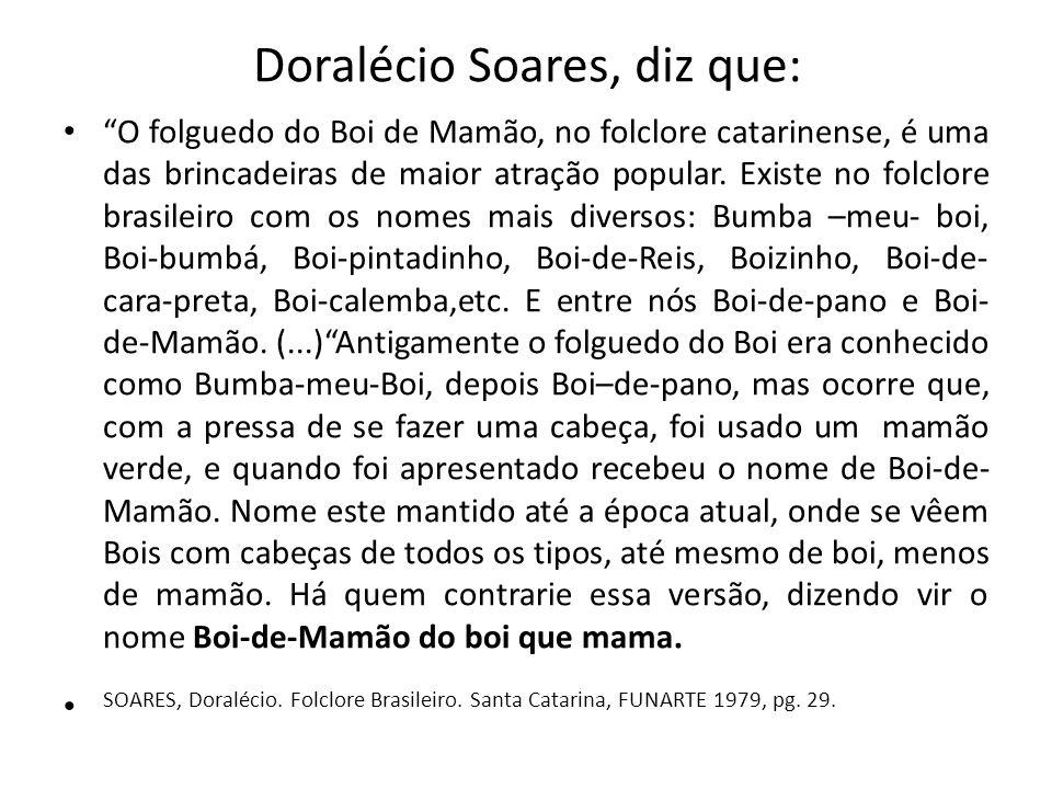 Doralécio Soares, diz que: O folguedo do Boi de Mamão, no folclore catarinense, é uma das brincadeiras de maior atração popular. Existe no folclore br