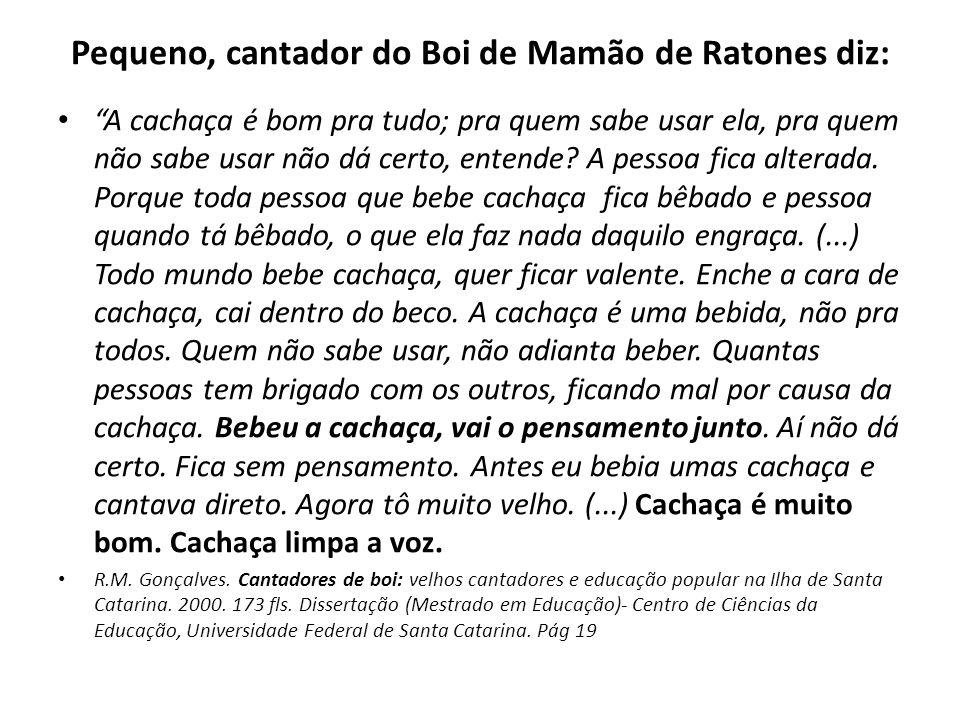 Pequeno, cantador do Boi de Mamão de Ratones diz: A cachaça é bom pra tudo; pra quem sabe usar ela, pra quem não sabe usar não dá certo, entende? A pe