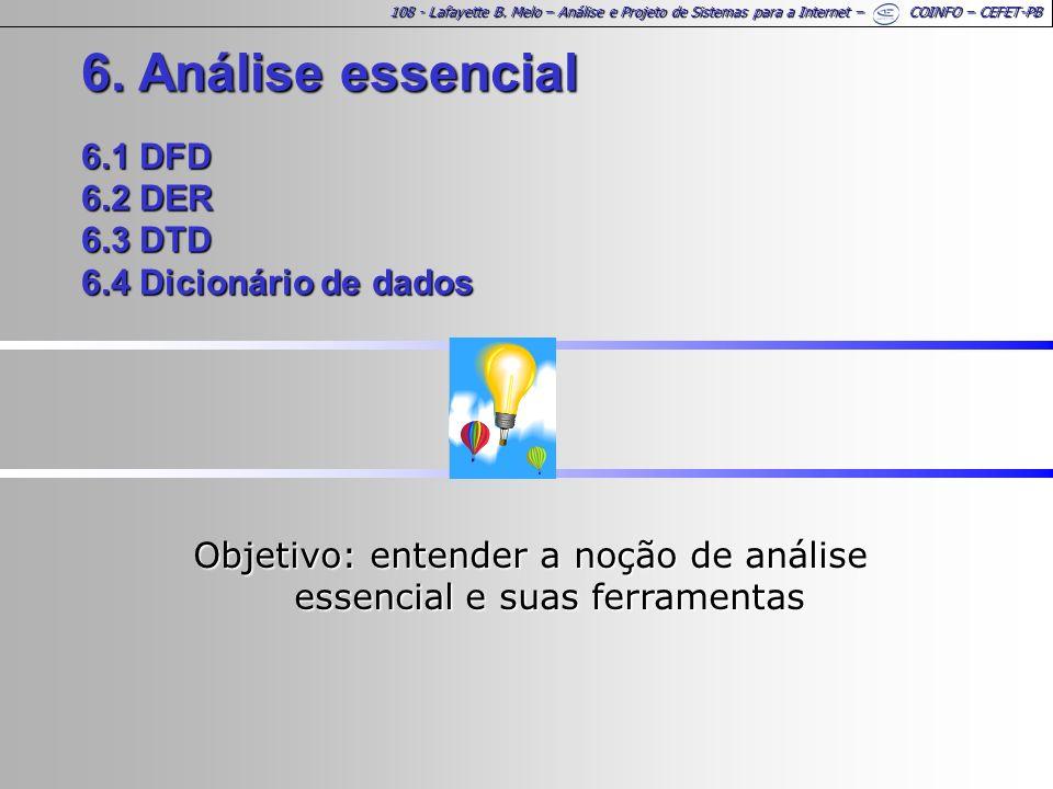 108 - Lafayette B. Melo – Análise e Projeto de Sistemas para a Internet – COINFO – CEFET-PB 6. Análise essencial 6.1 DFD 6.2 DER 6.3 DTD 6.4 Dicionári