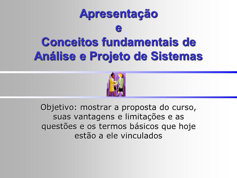 Apresentação e Conceitos fundamentais de Análise e Projeto de Sistemas Objetivo: mostrar a proposta do curso, suas vantagens e limitações e as questõe