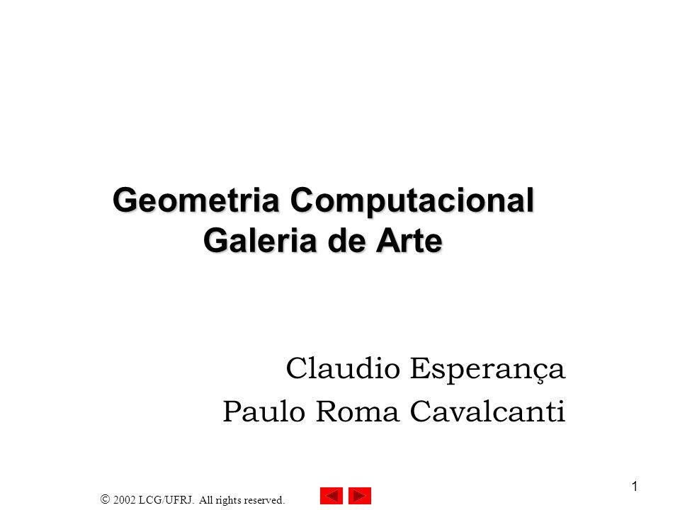 2002 LCG/UFRJ. All rights reserved. 1 Geometria Computacional Galeria de Arte Claudio Esperança Paulo Roma Cavalcanti